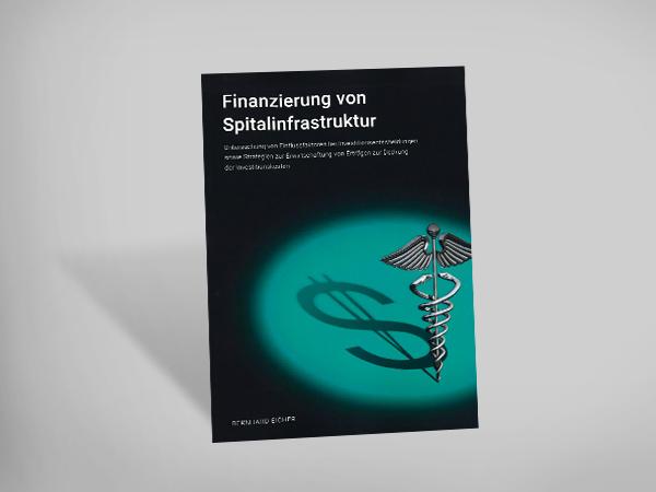 Finanzierung von Spitalinfrastruktur - Untersuchung von Einflussfaktoren bei Investitionsentscheiden sowie Strategien zur Erwirtschaftung von Erträgen zur Deckung der Investitionskosten